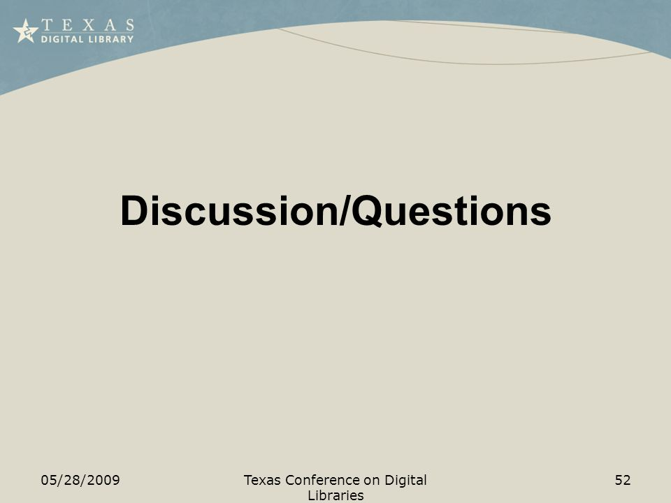 Discussion/Questions 05/28/2009Texas Conference on Digital Libraries 52