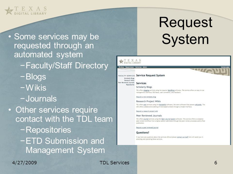 Request System Some services may be requested through an automated system Faculty/Staff Directory Blogs Wikis Journals Other services require contact with the TDL team Repositories ETD Submission and Management System 4/27/2009TDL Services6