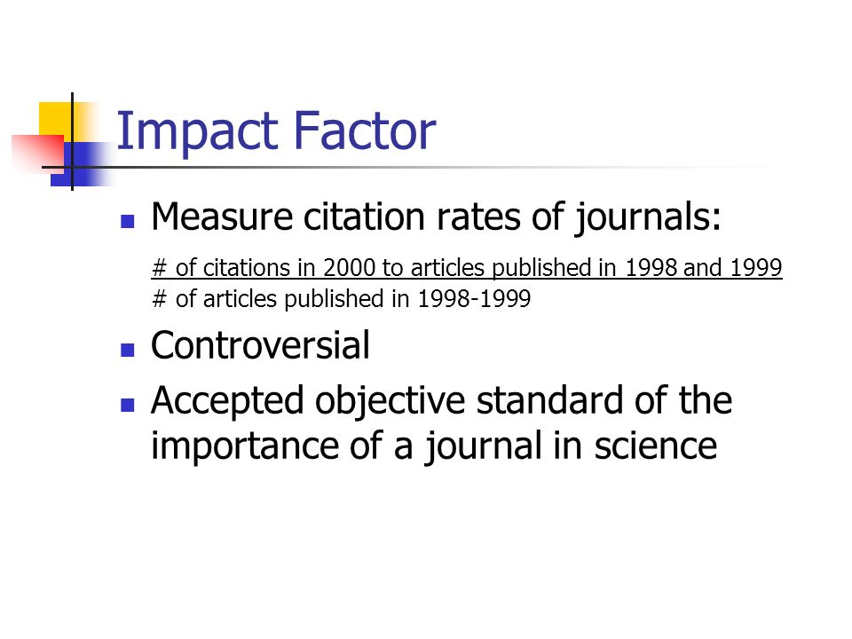 Impact Factor Measure citation rates of journals: # of citations in 2000 to articles published in 1998 and 1999 # of articles published in 1998-1999 Controversial Accepted objective standard of the importance of a journal in science