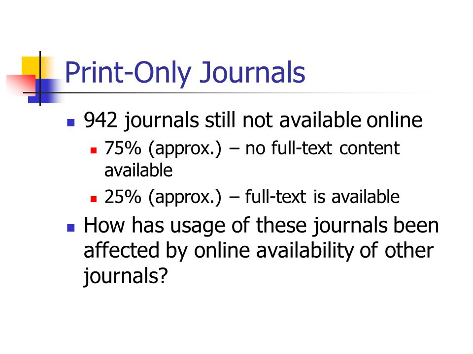 Print-Only Journals 942 journals still not available online 75% (approx.) – no full-text content available 25% (approx.) – full-text is available How has usage of these journals been affected by online availability of other journals?
