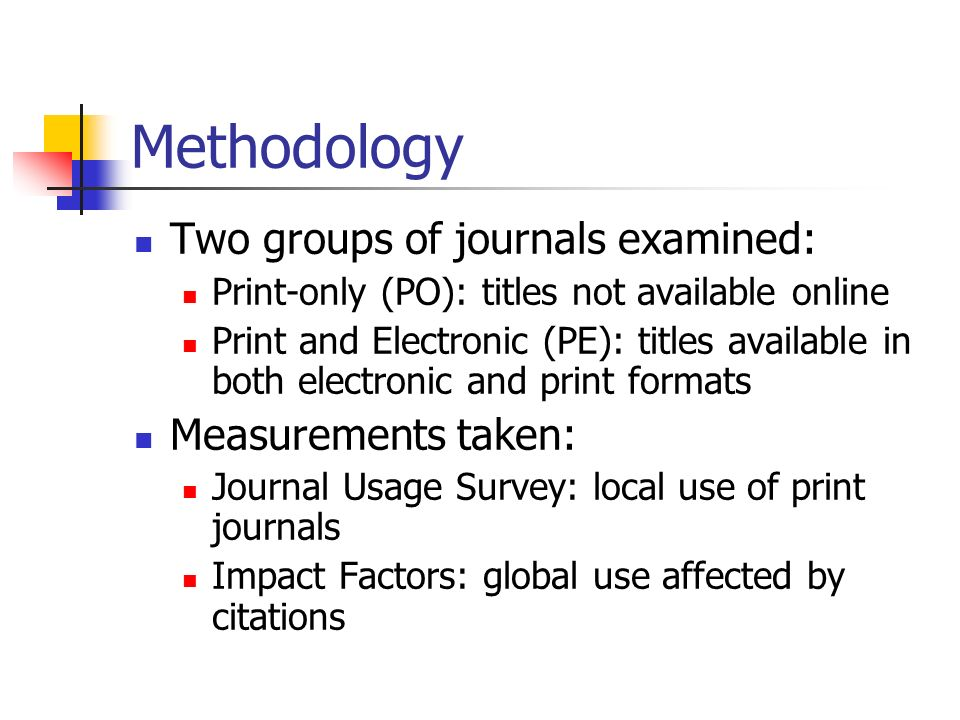 Methodology Two groups of journals examined: Print-only (PO): titles not available online Print and Electronic (PE): titles available in both electronic and print formats Measurements taken: Journal Usage Survey: local use of print journals Impact Factors: global use affected by citations
