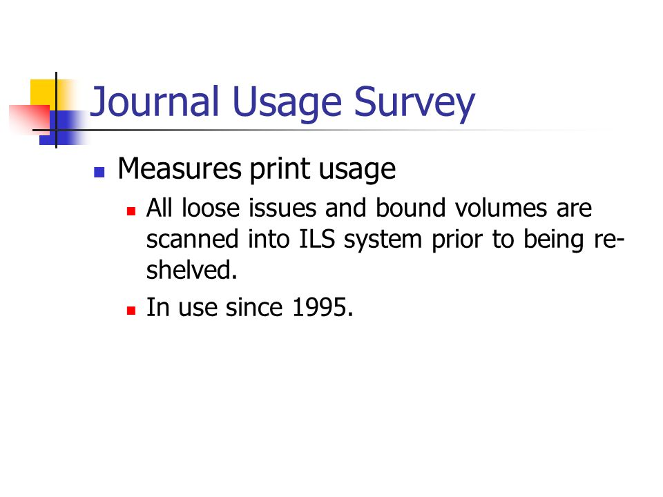 Journal Usage Survey Measures print usage All loose issues and bound volumes are scanned into ILS system prior to being re- shelved.