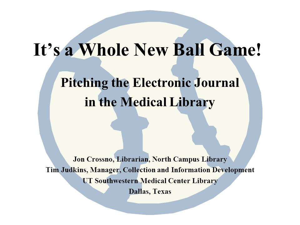 Its a Whole New Ball Game! Pitching the Electronic Journal in the Medical Library Jon Crossno, Librarian, North Campus Library Tim Judkins, Manager, C
