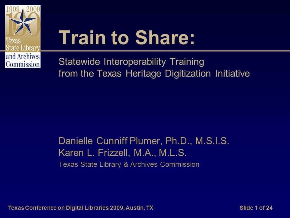 Texas Conference on Digital Libraries 2009, Austin, TXSlide 1 of 24 Train to Share: Statewide Interoperability Training from the Texas Heritage Digitization Initiative Danielle Cunniff Plumer, Ph.D., M.S.I.S.