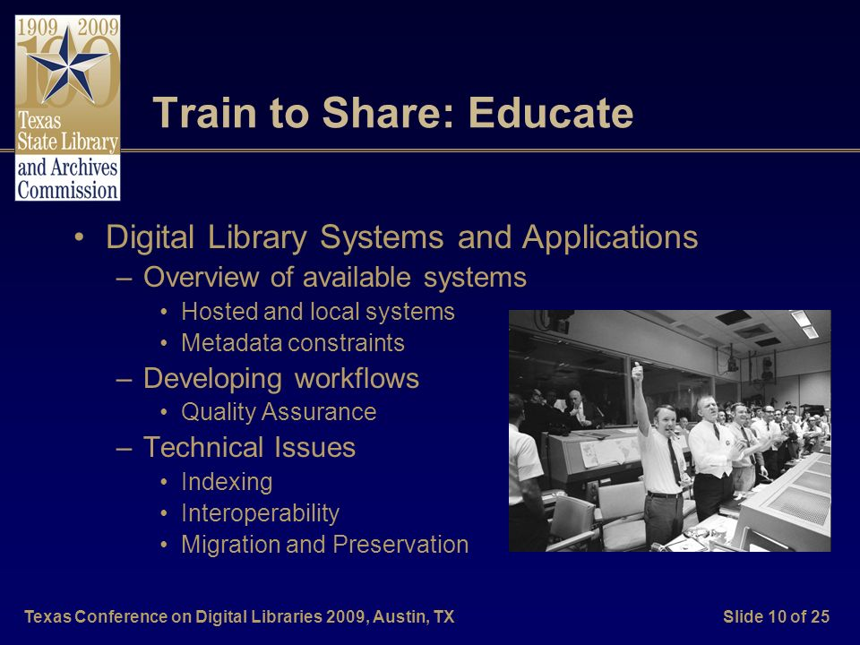 Texas Conference on Digital Libraries 2009, Austin, TXSlide 10 of 25 Train to Share: Educate Digital Library Systems and Applications –Overview of available systems Hosted and local systems Metadata constraints –Developing workflows Quality Assurance –Technical Issues Indexing Interoperability Migration and Preservation