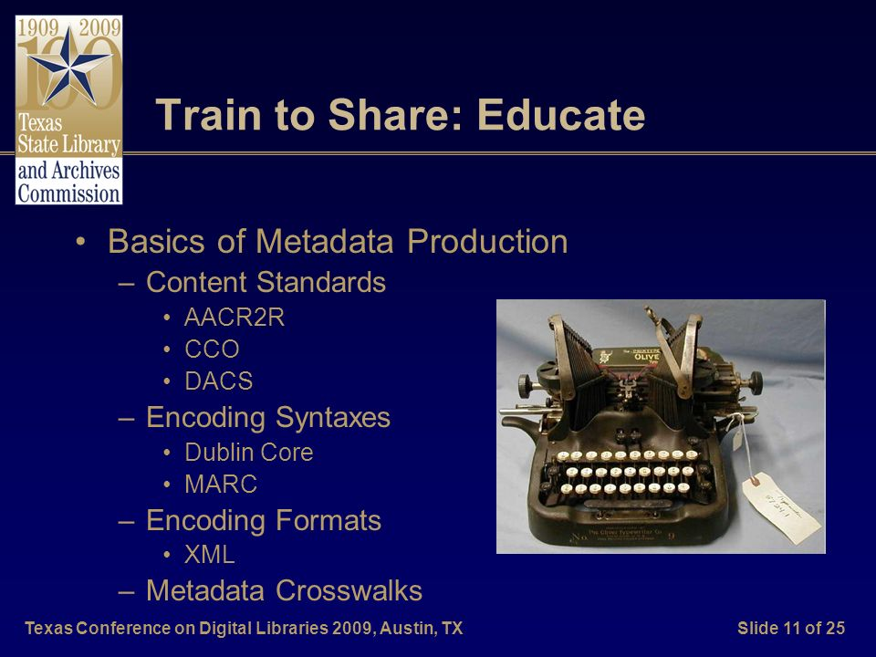 Texas Conference on Digital Libraries 2009, Austin, TXSlide 11 of 25 Train to Share: Educate Basics of Metadata Production –Content Standards AACR2R C