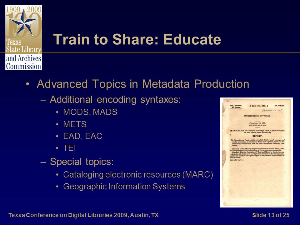 Texas Conference on Digital Libraries 2009, Austin, TXSlide 13 of 25 Train to Share: Educate Advanced Topics in Metadata Production –Additional encoding syntaxes: MODS, MADS METS EAD, EAC TEI –Special topics: Cataloging electronic resources (MARC) Geographic Information Systems