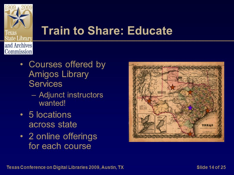 Texas Conference on Digital Libraries 2009, Austin, TXSlide 14 of 25 Train to Share: Educate Courses offered by Amigos Library Services –Adjunct instr