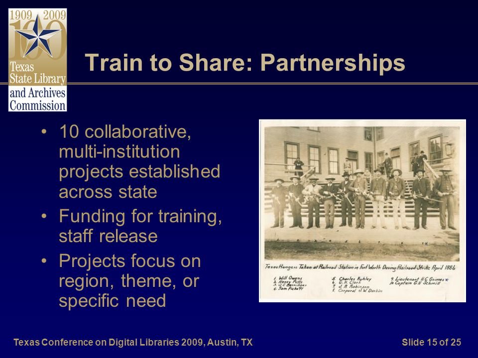 Texas Conference on Digital Libraries 2009, Austin, TXSlide 15 of 25 Train to Share: Partnerships 10 collaborative, multi-institution projects established across state Funding for training, staff release Projects focus on region, theme, or specific need