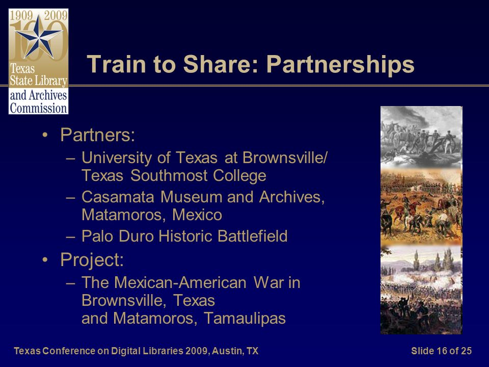 Texas Conference on Digital Libraries 2009, Austin, TXSlide 16 of 25 Train to Share: Partnerships Partners: –University of Texas at Brownsville/ Texas Southmost College –Casamata Museum and Archives, Matamoros, Mexico –Palo Duro Historic Battlefield Project: –The Mexican-American War in Brownsville, Texas and Matamoros, Tamaulipas