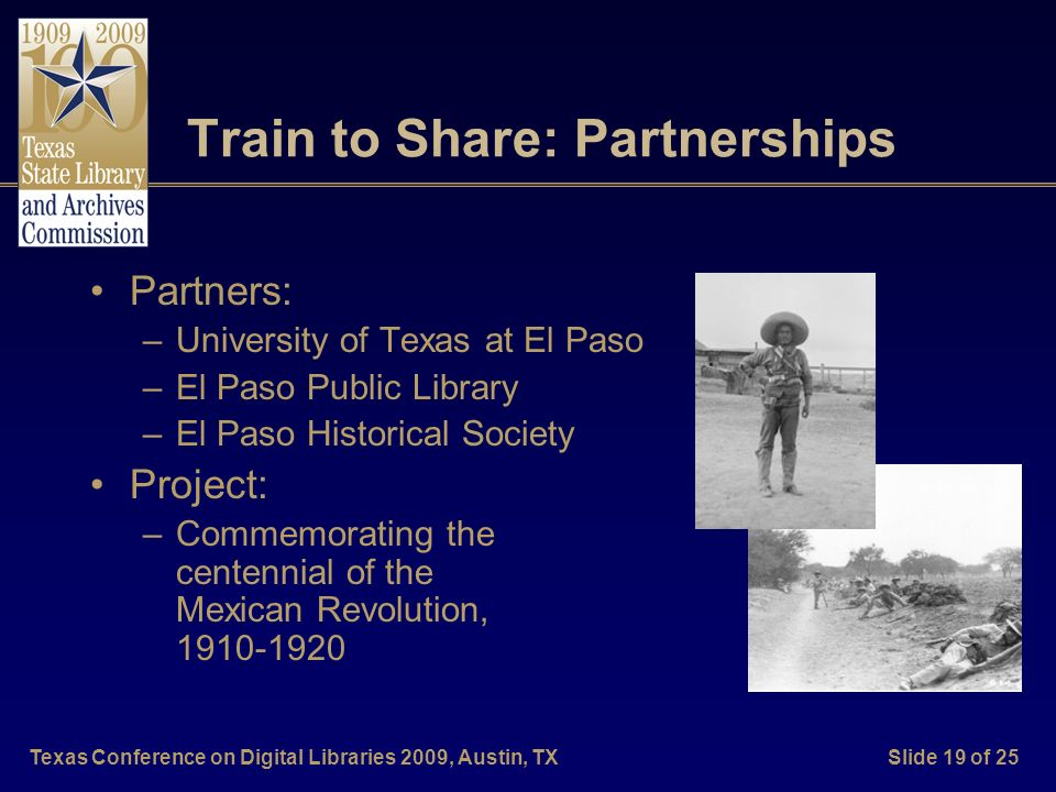 Texas Conference on Digital Libraries 2009, Austin, TXSlide 19 of 25 Train to Share: Partnerships Partners: –University of Texas at El Paso –El Paso P