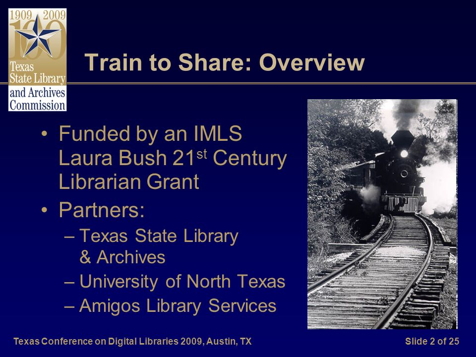 Texas Conference on Digital Libraries 2009, Austin, TXSlide 2 of 25 Train to Share: Overview Funded by an IMLS Laura Bush 21 st Century Librarian Grant Partners: –Texas State Library & Archives –University of North Texas –Amigos Library Services