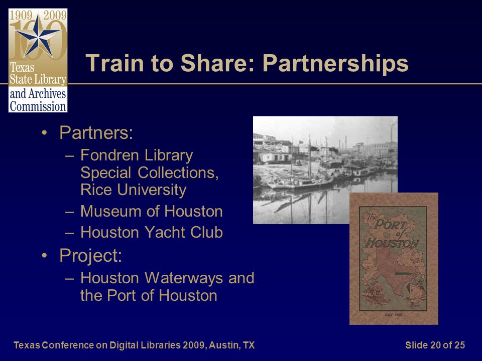 Texas Conference on Digital Libraries 2009, Austin, TXSlide 20 of 25 Train to Share: Partnerships Partners: –Fondren Library Special Collections, Rice