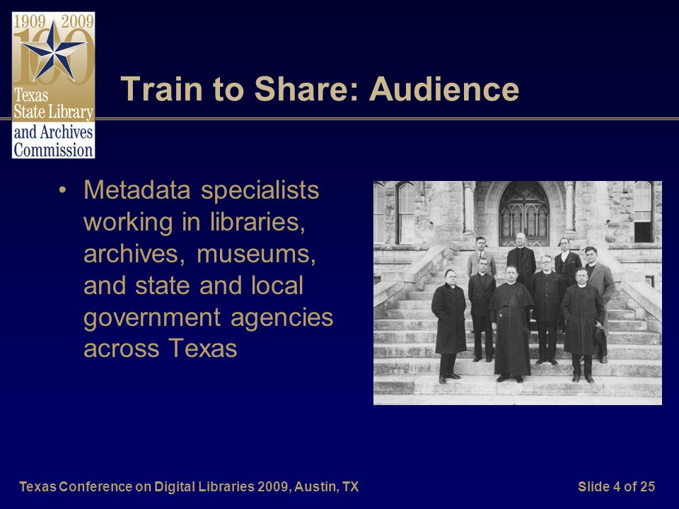 Texas Conference on Digital Libraries 2009, Austin, TXSlide 4 of 25 Train to Share: Audience Metadata specialists working in libraries, archives, museums, and state and local government agencies across Texas
