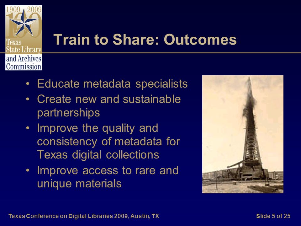 Texas Conference on Digital Libraries 2009, Austin, TXSlide 5 of 25 Train to Share: Outcomes Educate metadata specialists Create new and sustainable p