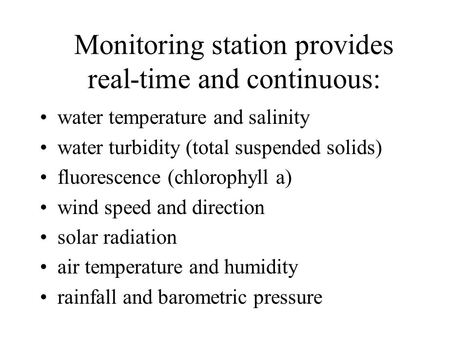 Monitoring station provides real-time and continuous: water temperature and salinity water turbidity (total suspended solids) fluorescence (chlorophyll a) wind speed and direction solar radiation air temperature and humidity rainfall and barometric pressure