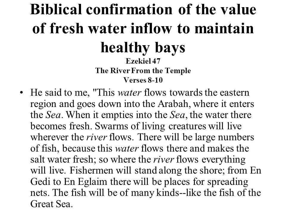 Biblical confirmation of the value of fresh water inflow to maintain healthy bays Ezekiel 47 The River From the Temple Verses 8-10 He said to me, This water flows towards the eastern region and goes down into the Arabah, where it enters the Sea.