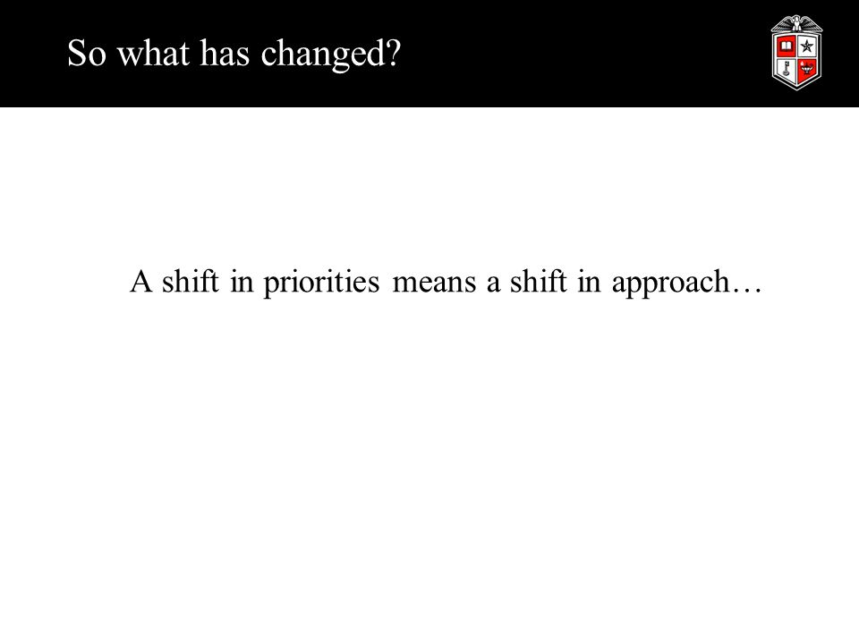 So what has changed A shift in priorities means a shift in approach…