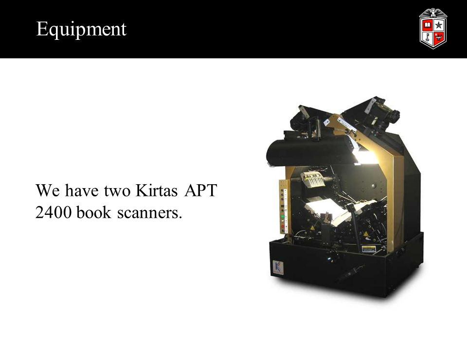 Equipment We have two Kirtas APT 2400 book scanners.