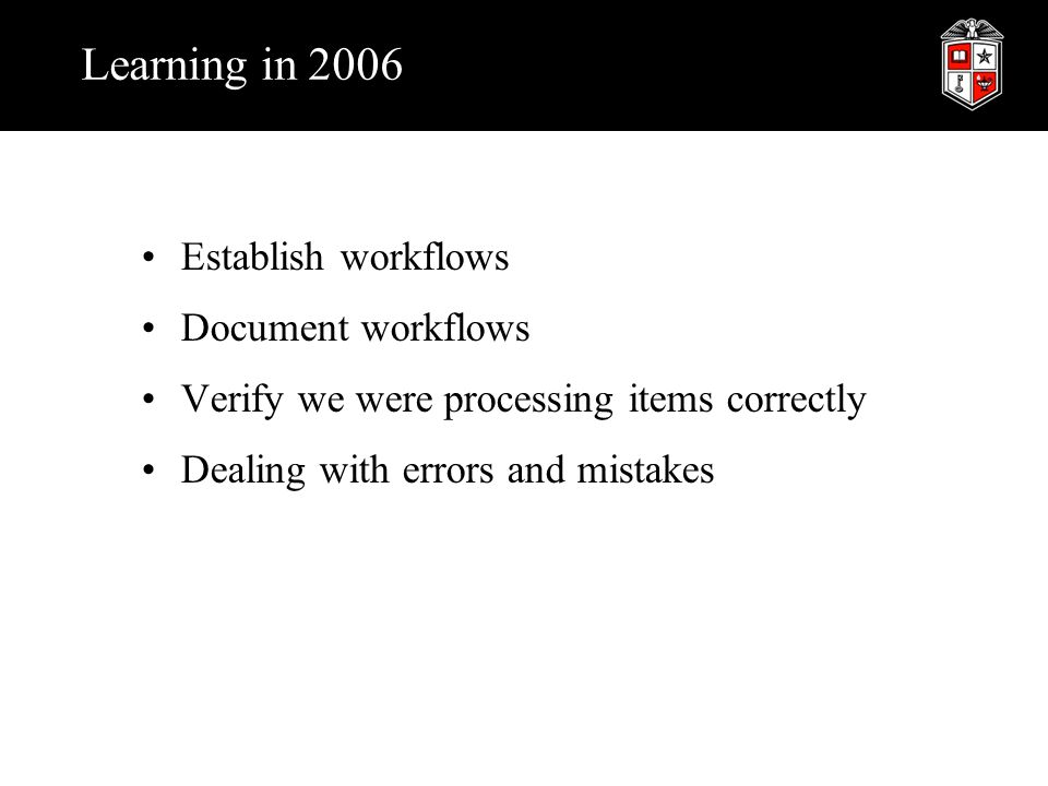 Learning in 2006 Establish workflows Document workflows Verify we were processing items correctly Dealing with errors and mistakes