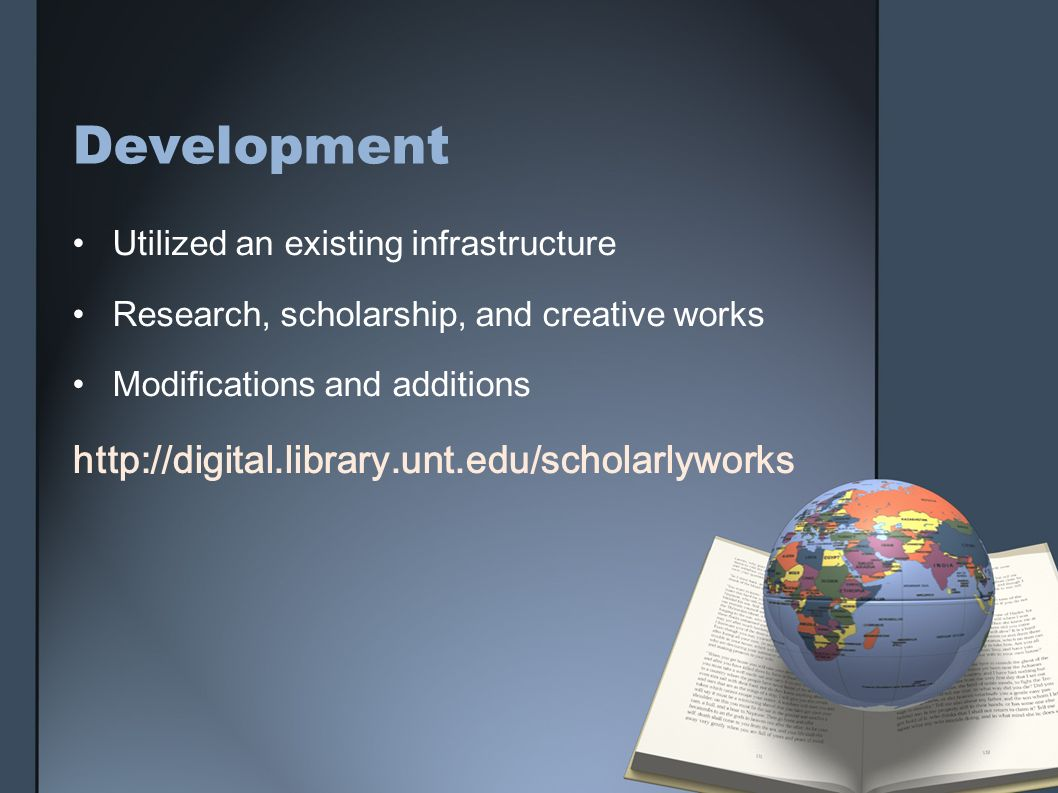 Development Utilized an existing infrastructure Research, scholarship, and creative works Modifications and additions http://digital.library.unt.edu/s