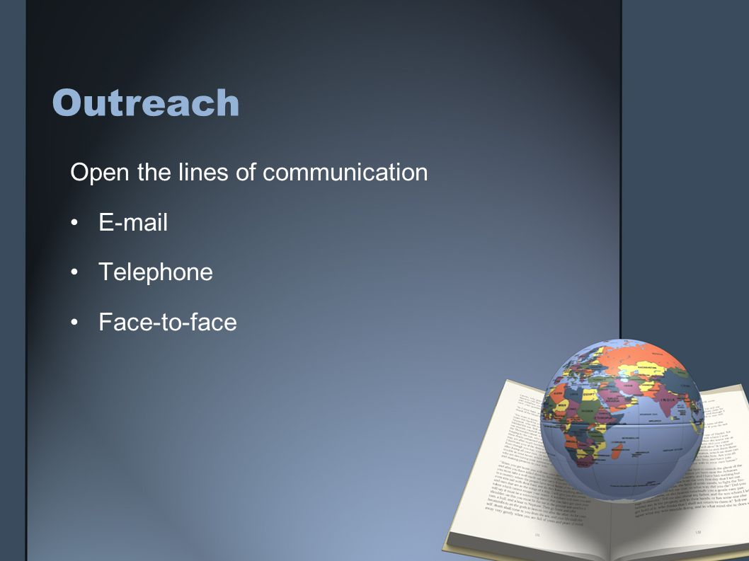 Outreach Open the lines of communication E-mail Telephone Face-to-face