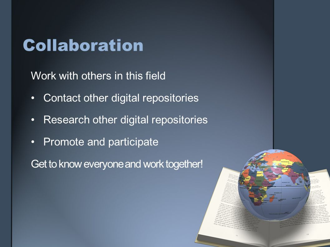Collaboration Work with others in this field Contact other digital repositories Research other digital repositories Promote and participate Get to kno