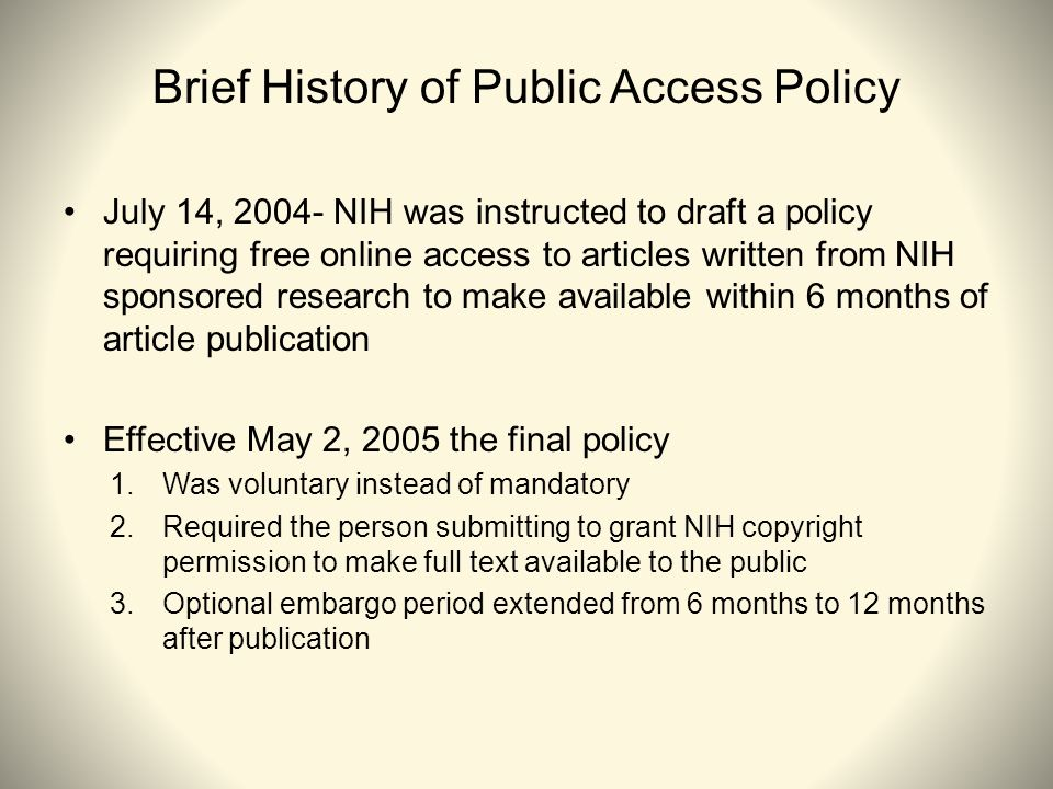Brief History of Public Access Policy July 14, 2004- NIH was instructed to draft a policy requiring free online access to articles written from NIH sponsored research to make available within 6 months of article publication Effective May 2, 2005 the final policy 1.Was voluntary instead of mandatory 2.Required the person submitting to grant NIH copyright permission to make full text available to the public 3.Optional embargo period extended from 6 months to 12 months after publication