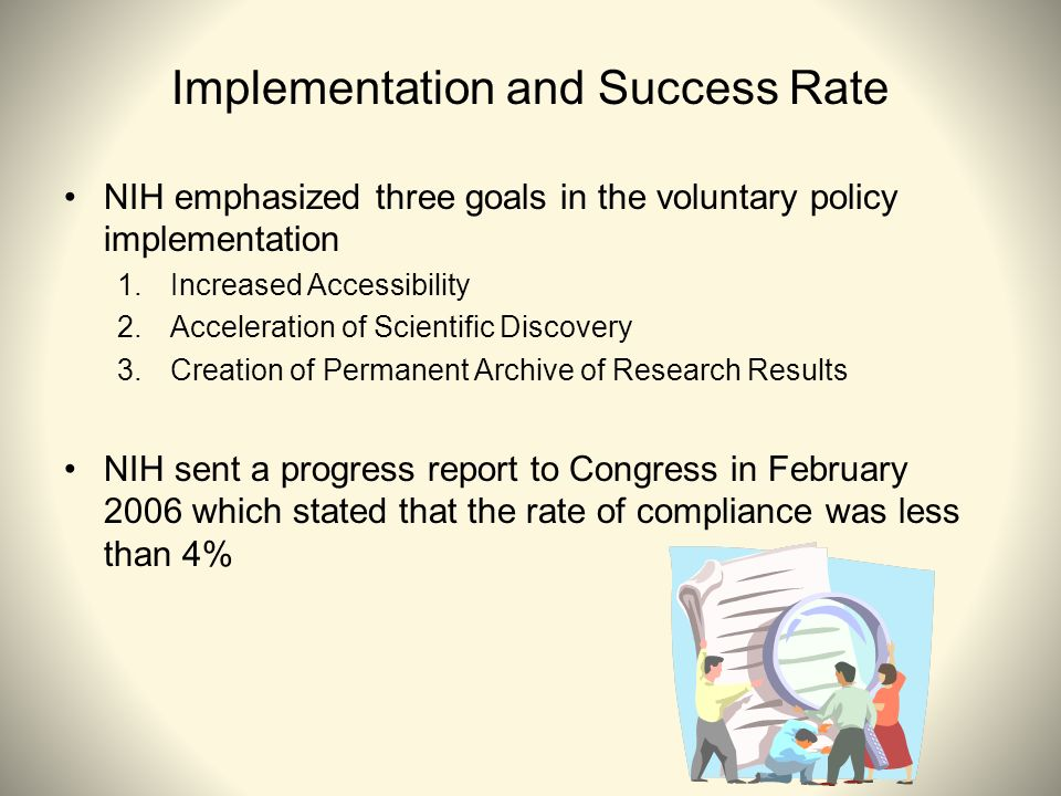 Implementation and Success Rate NIH emphasized three goals in the voluntary policy implementation 1.Increased Accessibility 2.Acceleration of Scientific Discovery 3.Creation of Permanent Archive of Research Results NIH sent a progress report to Congress in February 2006 which stated that the rate of compliance was less than 4%