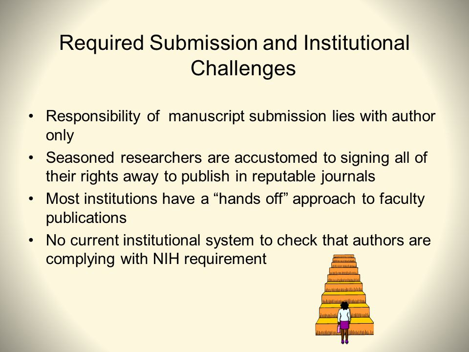 Required Submission and Institutional Challenges Responsibility of manuscript submission lies with author only Seasoned researchers are accustomed to signing all of their rights away to publish in reputable journals Most institutions have a hands off approach to faculty publications No current institutional system to check that authors are complying with NIH requirement