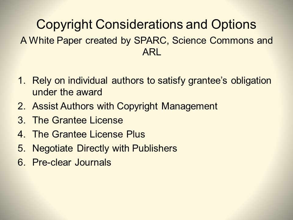 Copyright Considerations and Options A White Paper created by SPARC, Science Commons and ARL 1.Rely on individual authors to satisfy grantees obligation under the award 2.Assist Authors with Copyright Management 3.The Grantee License 4.The Grantee License Plus 5.Negotiate Directly with Publishers 6.Pre-clear Journals