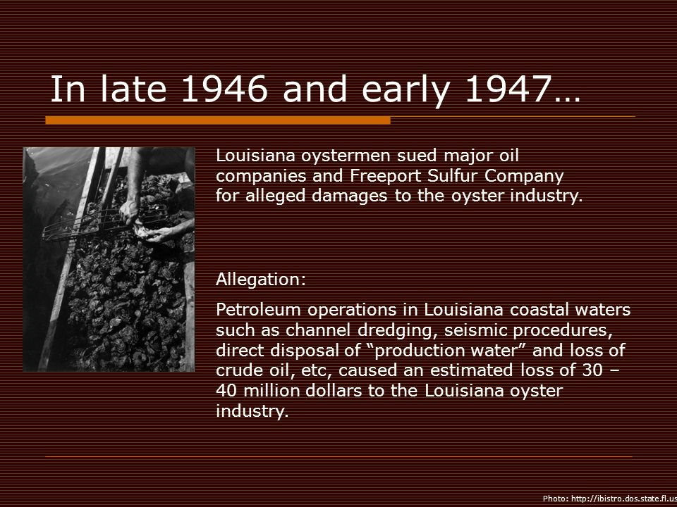 In late 1946 and early 1947… Louisiana oystermen sued major oil companies and Freeport Sulfur Company for alleged damages to the oyster industry.