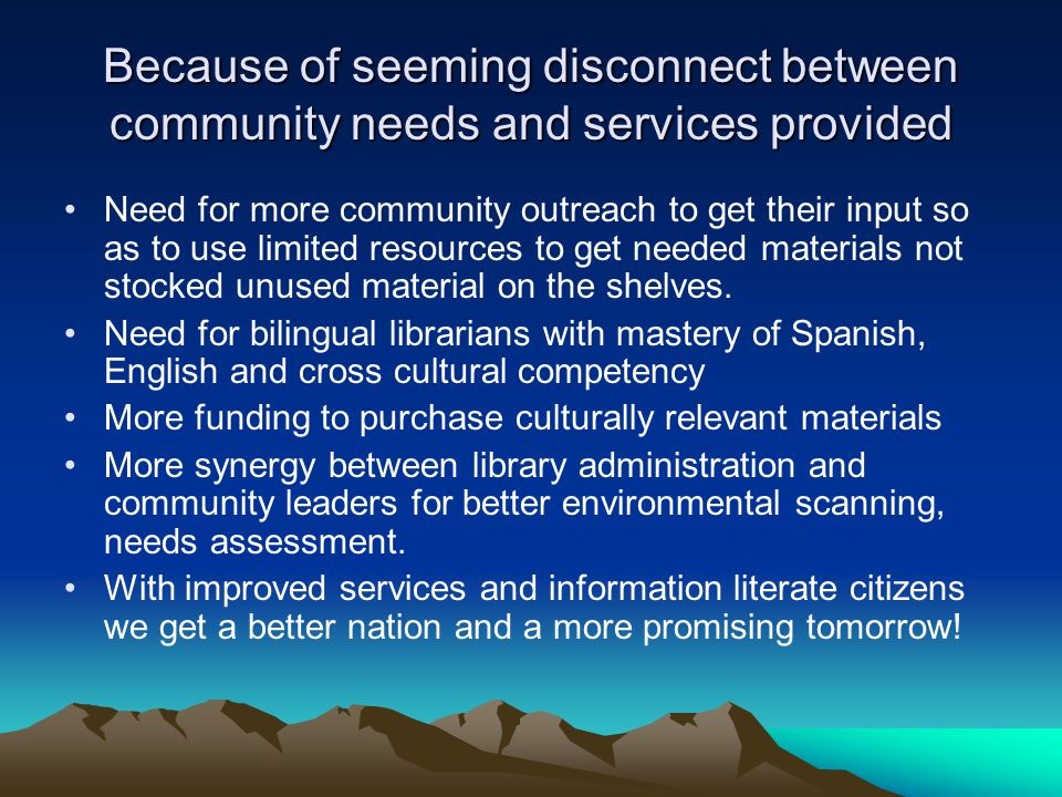Because of seeming disconnect between community needs and services provided Need for more community outreach to get their input so as to use limited resources to get needed materials not stocked unused material on the shelves.