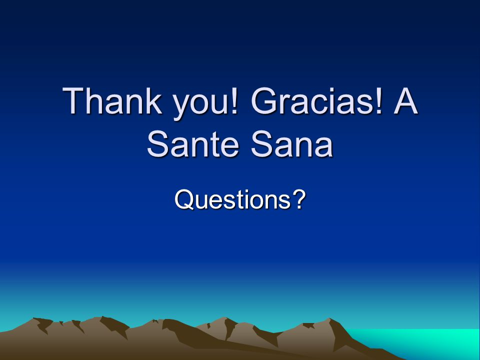 Thank you! Gracias! A Sante Sana Questions?