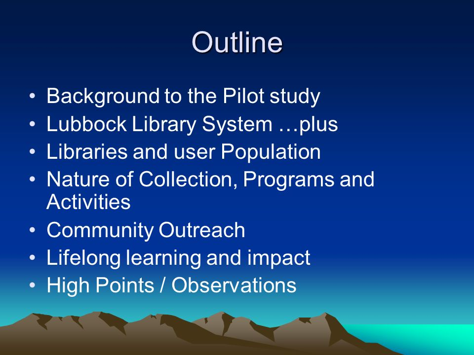 Outline Background to the Pilot study Lubbock Library System …plus Libraries and user Population Nature of Collection, Programs and Activities Community Outreach Lifelong learning and impact High Points / Observations