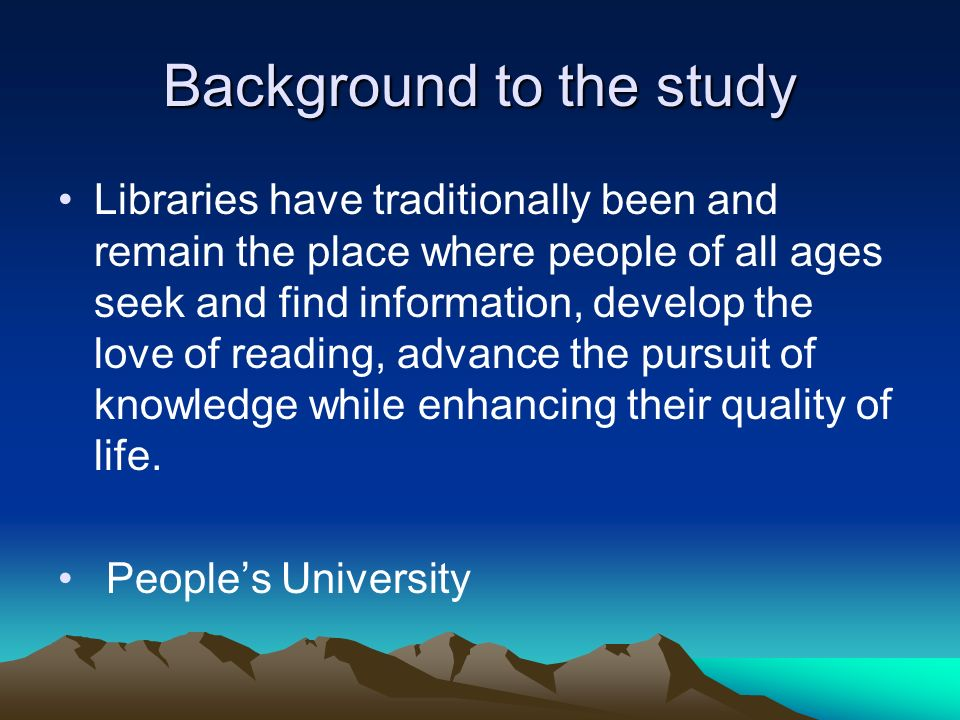 Background to the study Libraries have traditionally been and remain the place where people of all ages seek and find information, develop the love of reading, advance the pursuit of knowledge while enhancing their quality of life.