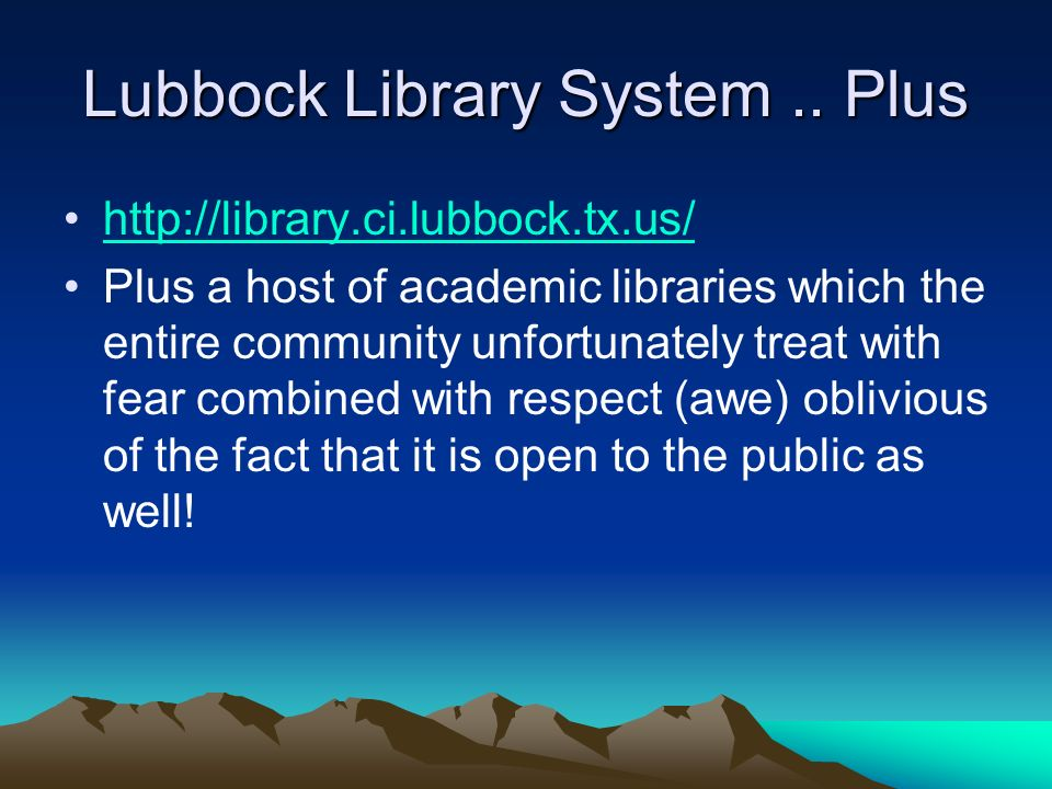 Lubbock Library System.. Plus http://library.ci.lubbock.tx.us/ Plus a host of academic libraries which the entire community unfortunately treat with f