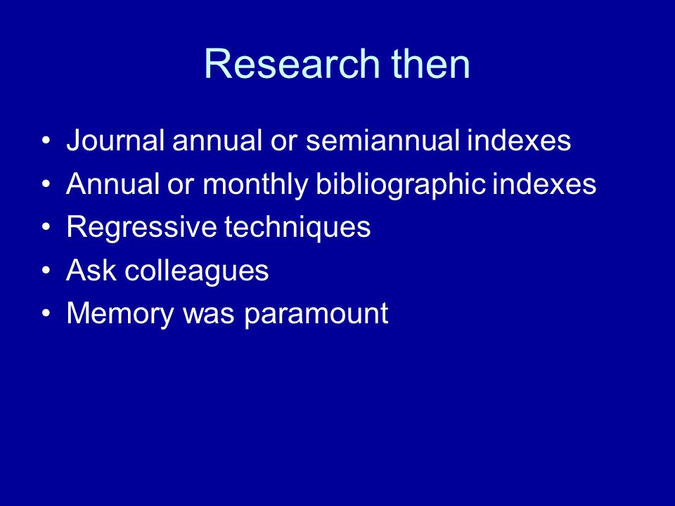 Research then Journal annual or semiannual indexes Annual or monthly bibliographic indexes Regressive techniques Ask colleagues Memory was paramount