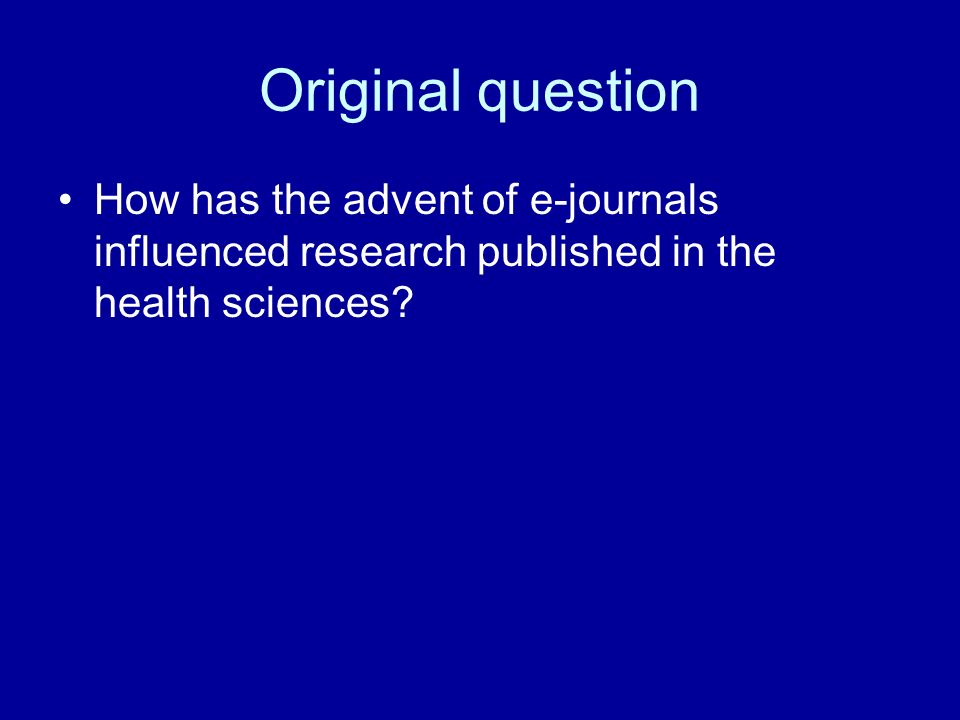 Original question How has the advent of e-journals influenced research published in the health sciences