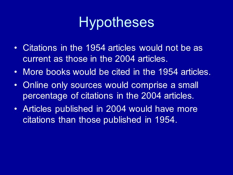 Hypotheses Citations in the 1954 articles would not be as current as those in the 2004 articles. More books would be cited in the 1954 articles. Onlin