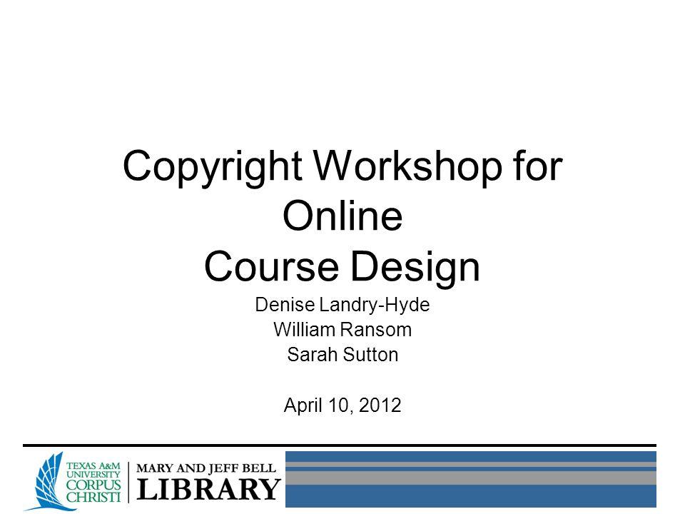 Copyright Workshop for Online Course Design Denise Landry-Hyde William Ransom Sarah Sutton April 10, 2012
