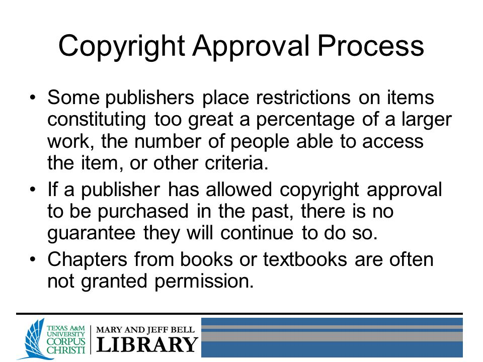 Copyright Approval Process Some publishers place restrictions on items constituting too great a percentage of a larger work, the number of people able to access the item, or other criteria.