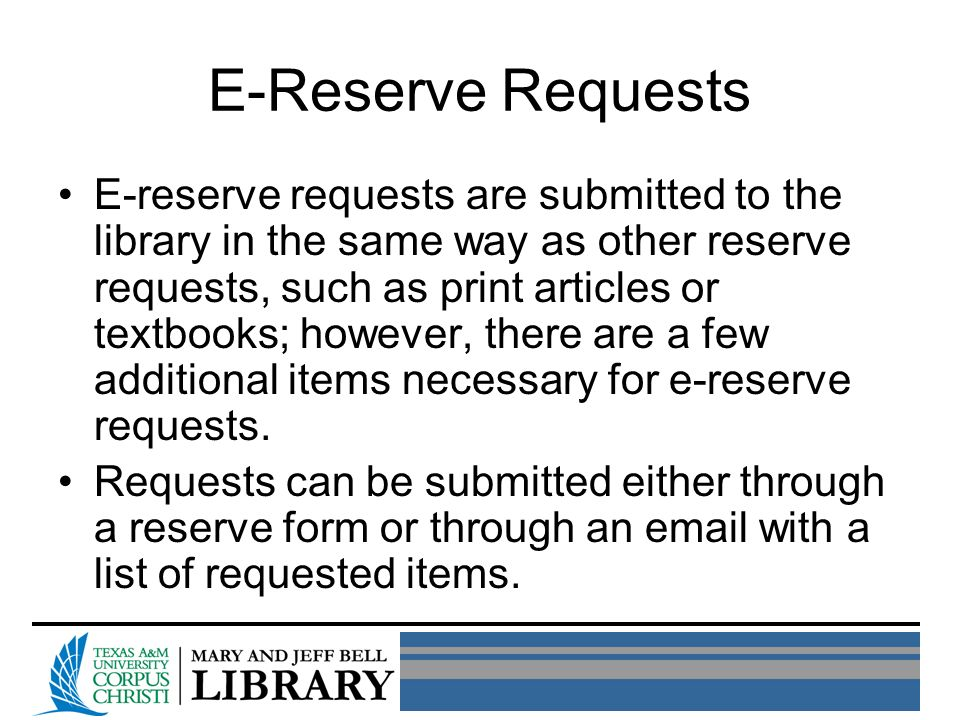 E-Reserve Requests E-reserve requests are submitted to the library in the same way as other reserve requests, such as print articles or textbooks; however, there are a few additional items necessary for e-reserve requests.