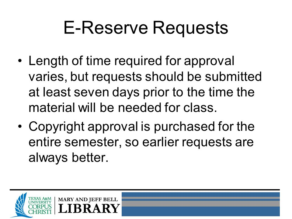 E-Reserve Requests Length of time required for approval varies, but requests should be submitted at least seven days prior to the time the material will be needed for class.