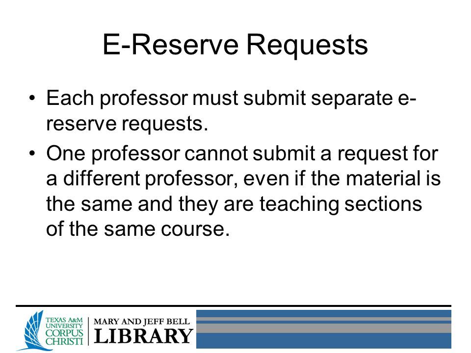 E-Reserve Requests Each professor must submit separate e- reserve requests. One professor cannot submit a request for a different professor, even if t