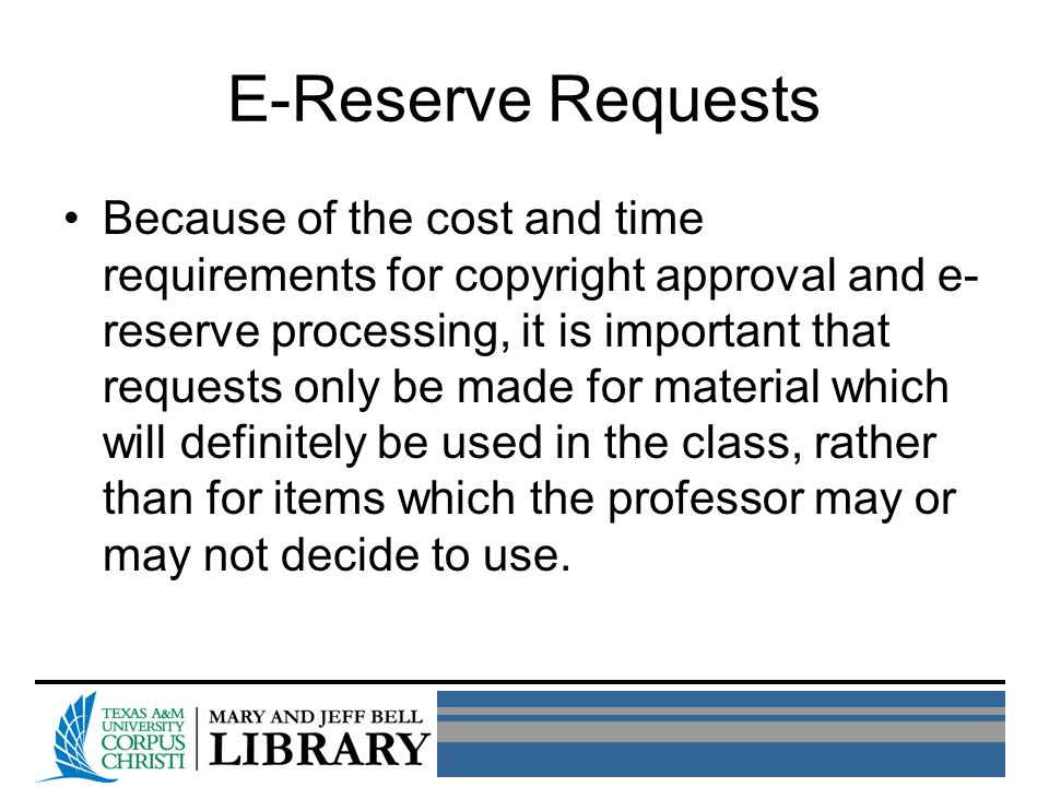 E-Reserve Requests Because of the cost and time requirements for copyright approval and e- reserve processing, it is important that requests only be made for material which will definitely be used in the class, rather than for items which the professor may or may not decide to use.