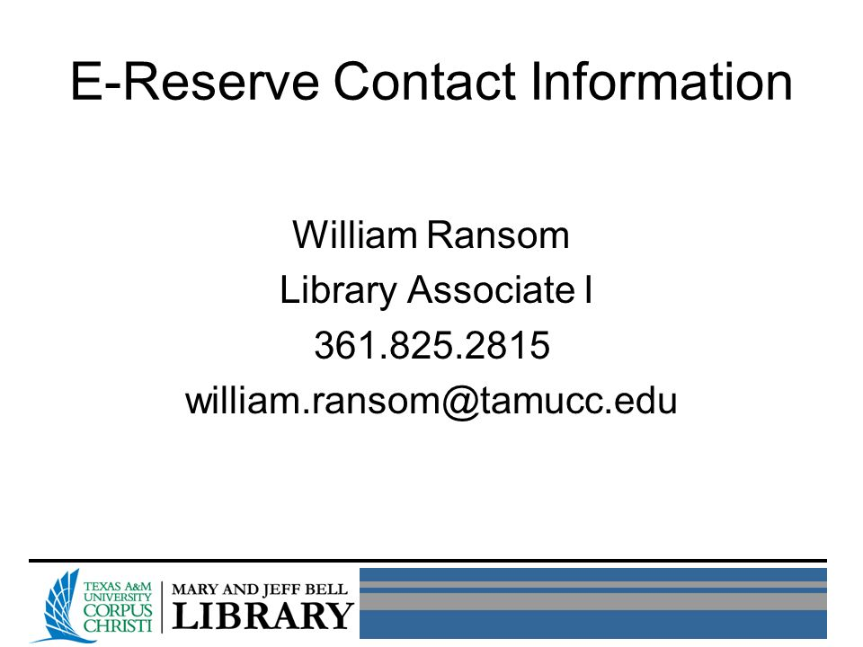 E-Reserve Contact Information William Ransom Library Associate I 361.825.2815 william.ransom@tamucc.edu