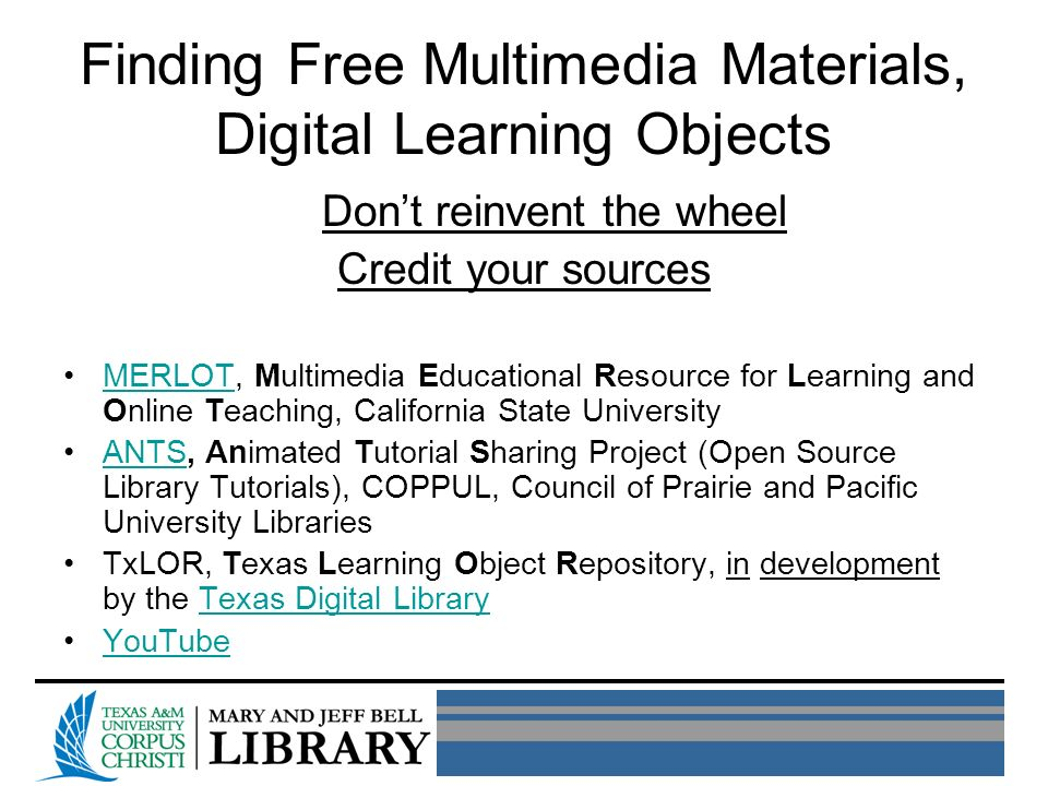 Finding Free Multimedia Materials, Digital Learning Objects Dont reinvent the wheel Credit your sources MERLOT, Multimedia Educational Resource for Learning and Online Teaching, California State UniversityMERLOT ANTS, Animated Tutorial Sharing Project (Open Source Library Tutorials), COPPUL, Council of Prairie and Pacific University LibrariesANTS TxLOR, Texas Learning Object Repository, in development by the Texas Digital LibraryTexas Digital Library YouTube