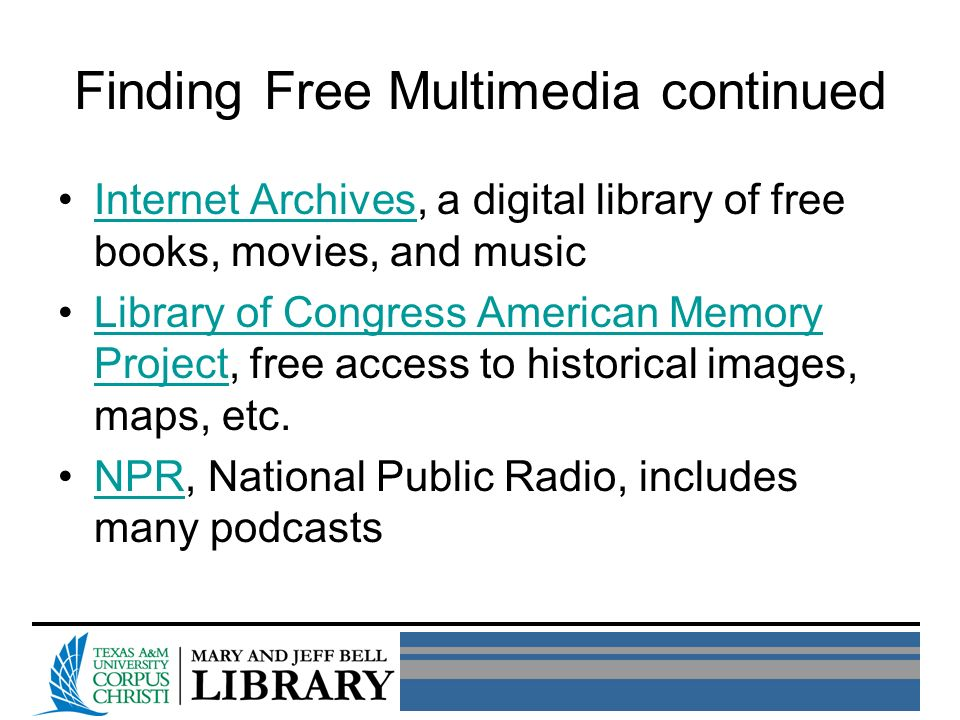 Finding Free Multimedia continued Internet Archives, a digital library of free books, movies, and musicInternet Archives Library of Congress American Memory Project, free access to historical images, maps, etc.Library of Congress American Memory Project NPR, National Public Radio, includes many podcastsNPR