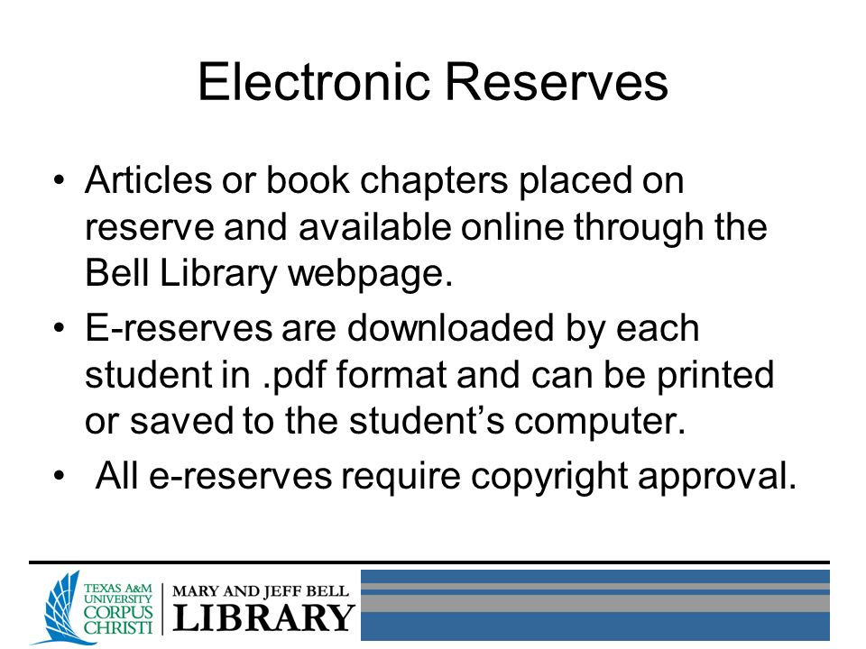 Electronic Reserves Articles or book chapters placed on reserve and available online through the Bell Library webpage. E-reserves are downloaded by ea